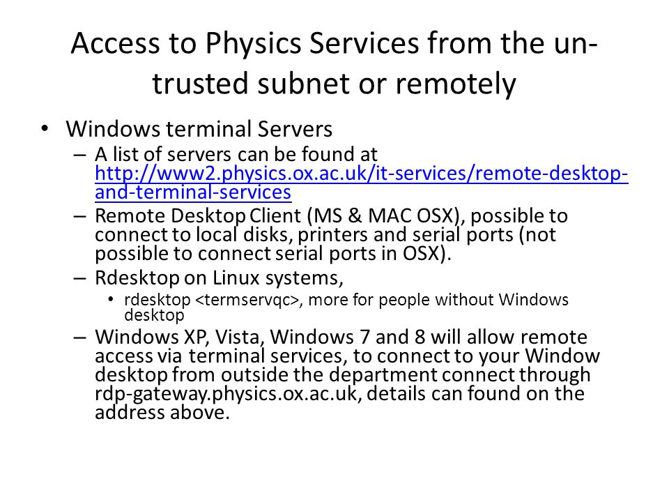 Access to Physics Services from the un- trusted subnet or remotely Windows terminal Servers – A list of servers can be found at http://www2.physics.ox.ac.uk/it-services/remote-desktop- and-terminal-services http://www2.physics.ox.ac.uk/it-services/remote-desktop- and-terminal-services – Remote Desktop Client (MS & MAC OSX), possible to connect to local disks, printers and serial ports (not possible to connect serial ports in OSX).