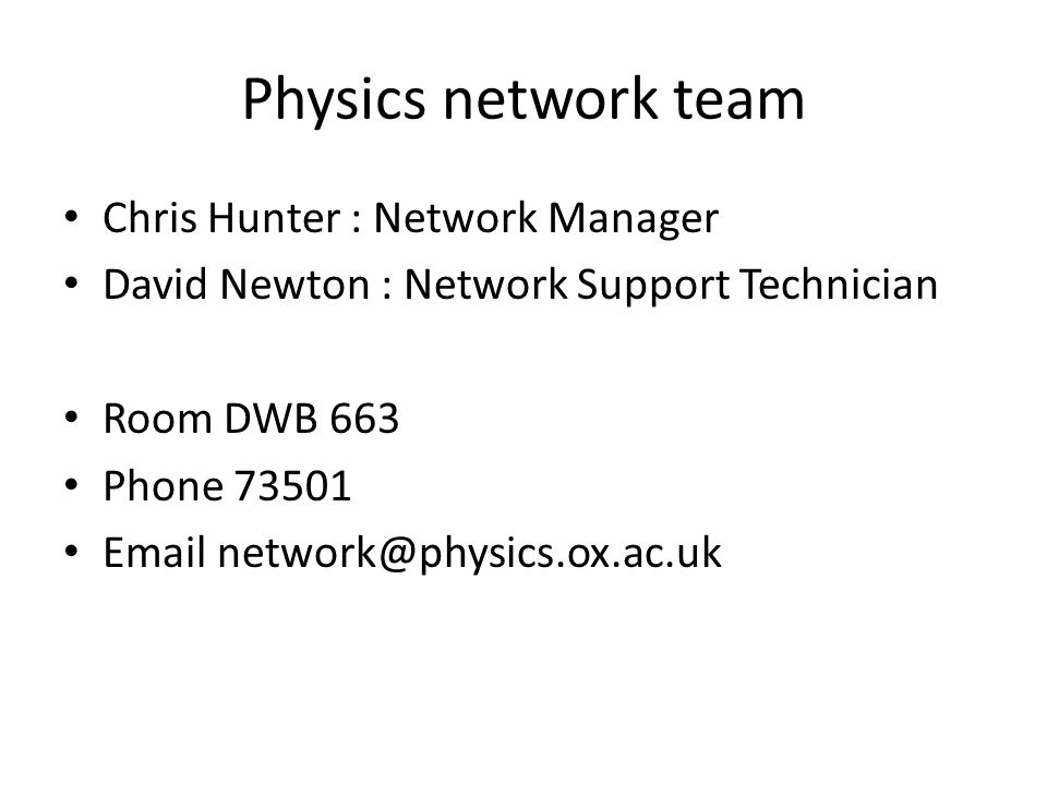 Physics network team Chris Hunter : Network Manager David Newton : Network Support Technician Room DWB 663 Phone 73501 Email network@physics.ox.ac.uk