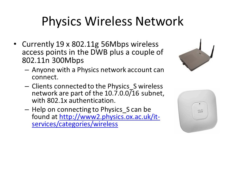Physics Wireless Network Currently 19 x 802.11g 56Mbps wireless access points in the DWB plus a couple of 802.11n 300Mbps – Anyone with a Physics network account can connect.