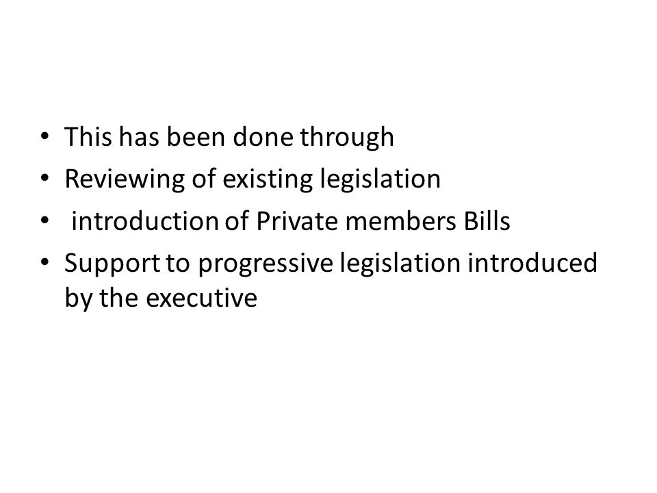 This has been done through Reviewing of existing legislation introduction of Private members Bills Support to progressive legislation introduced by the executive