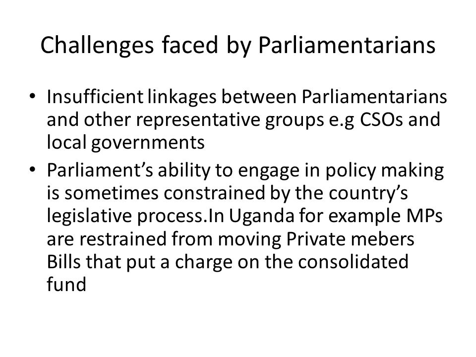 Challenges faced by Parliamentarians Insufficient linkages between Parliamentarians and other representative groups e.g CSOs and local governments Parliament's ability to engage in policy making is sometimes constrained by the country's legislative process.In Uganda for example MPs are restrained from moving Private mebers Bills that put a charge on the consolidated fund