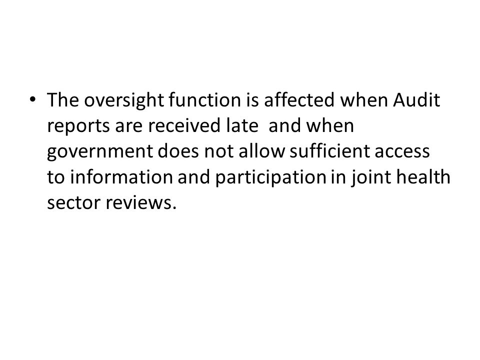 The oversight function is affected when Audit reports are received late and when government does not allow sufficient access to information and participation in joint health sector reviews.