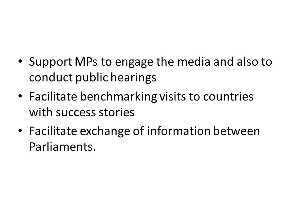 Support MPs to engage the media and also to conduct public hearings Facilitate benchmarking visits to countries with success stories Facilitate exchange of information between Parliaments.