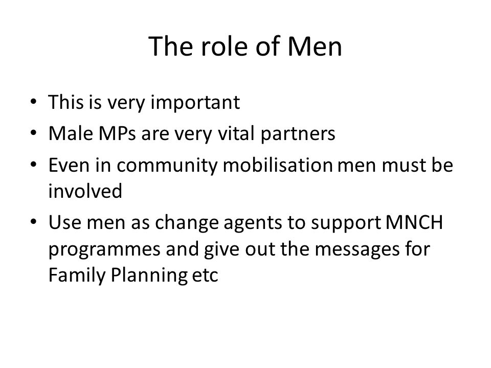 The role of Men This is very important Male MPs are very vital partners Even in community mobilisation men must be involved Use men as change agents to support MNCH programmes and give out the messages for Family Planning etc