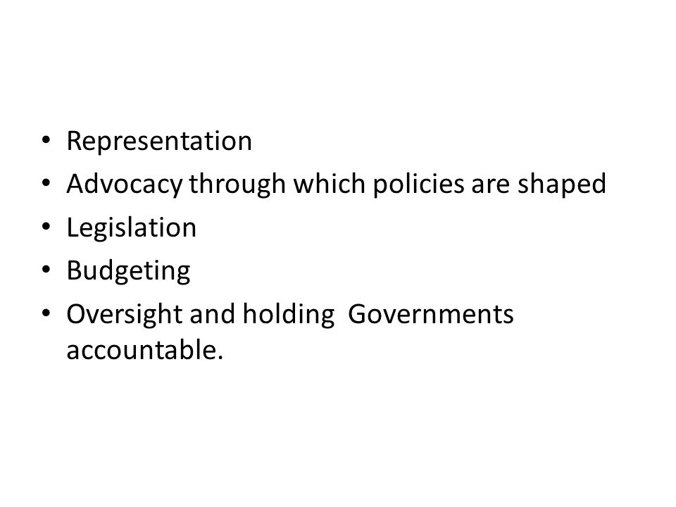 Representation Advocacy through which policies are shaped Legislation Budgeting Oversight and holding Governments accountable.