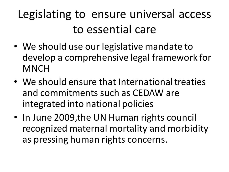 Legislating to ensure universal access to essential care We should use our legislative mandate to develop a comprehensive legal framework for MNCH We should ensure that International treaties and commitments such as CEDAW are integrated into national policies In June 2009,the UN Human rights council recognized maternal mortality and morbidity as pressing human rights concerns.
