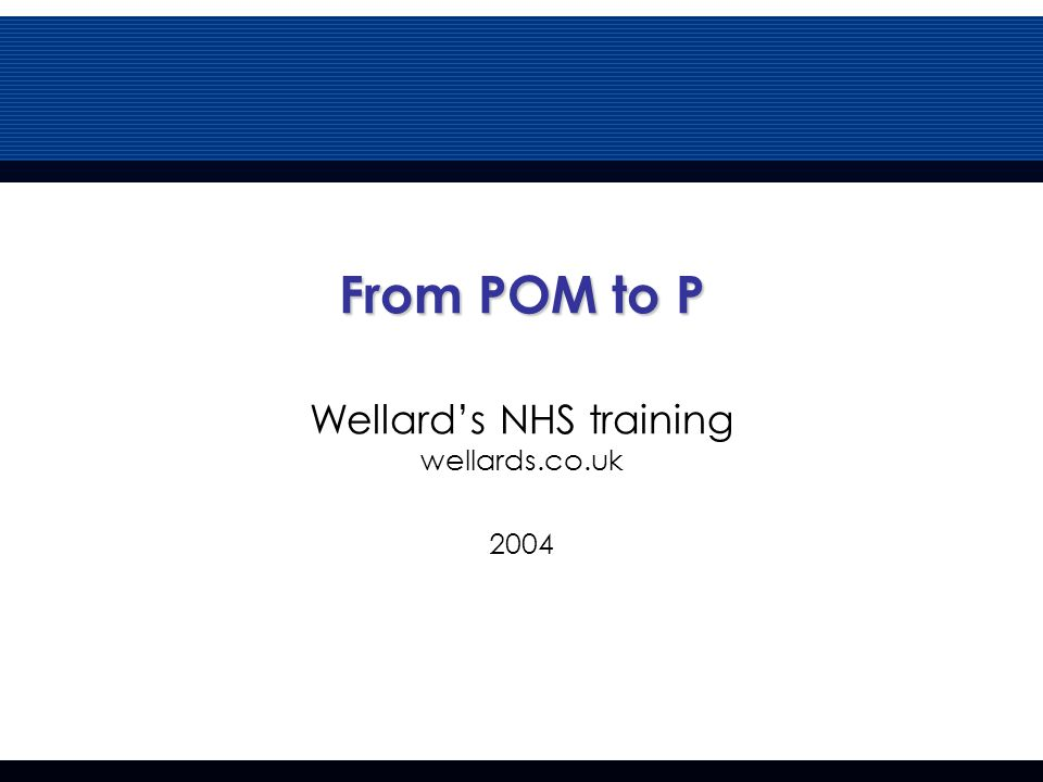 From POM to P From POM to P Wellard's NHS training wellards.co.uk 2004