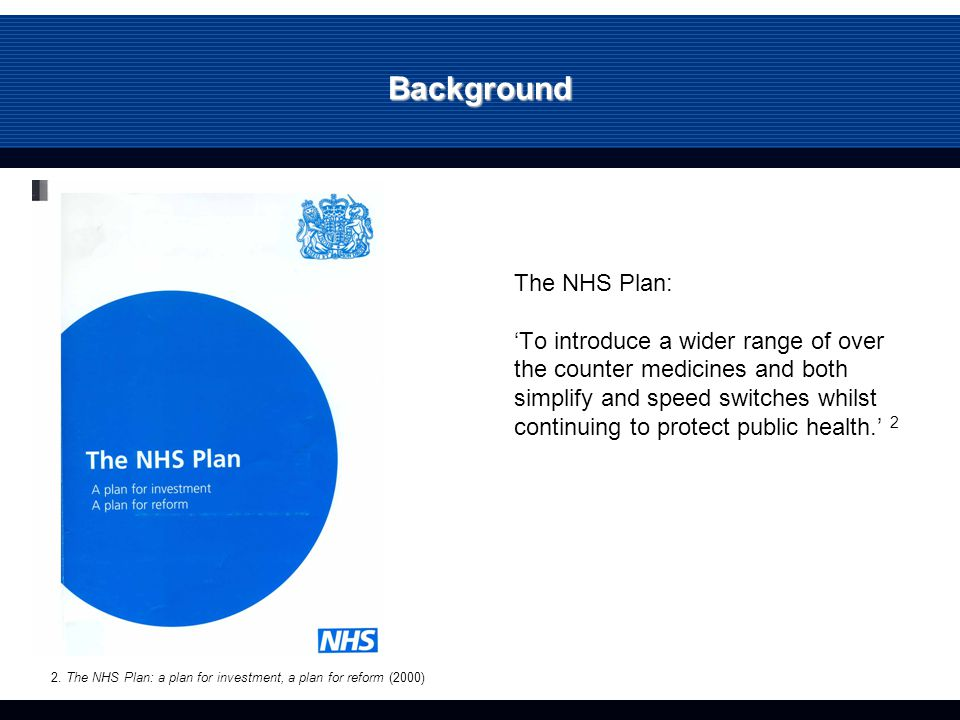 Background The NHS Plan: 'To introduce a wider range of over the counter medicines and both simplify and speed switches whilst continuing to protect public health.' 2 2.