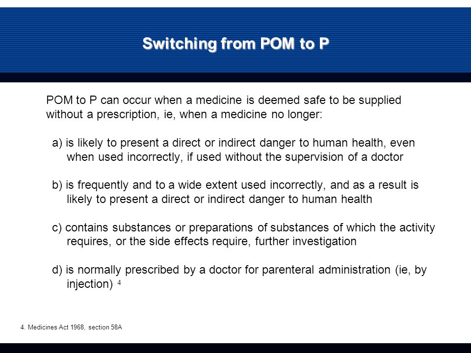 Switching from POM to P POM to P can occur when a medicine is deemed safe to be supplied without a prescription, ie, when a medicine no longer: a) is likely to present a direct or indirect danger to human health, even when used incorrectly, if used without the supervision of a doctor b) is frequently and to a wide extent used incorrectly, and as a result is likely to present a direct or indirect danger to human health c) contains substances or preparations of substances of which the activity requires, or the side effects require, further investigation d) is normally prescribed by a doctor for parenteral administration (ie, by injection) 4 4.