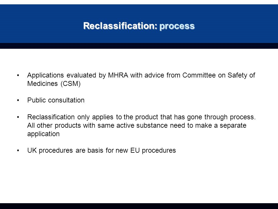 Reclassification: process Applications evaluated by MHRA with advice from Committee on Safety of Medicines (CSM) Public consultation Reclassification only applies to the product that has gone through process.