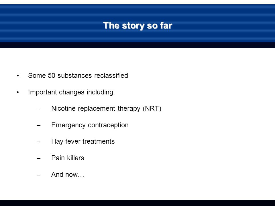 The story so far Some 50 substances reclassified Important changes including: –Nicotine replacement therapy (NRT) –Emergency contraception –Hay fever treatments –Pain killers –And now…