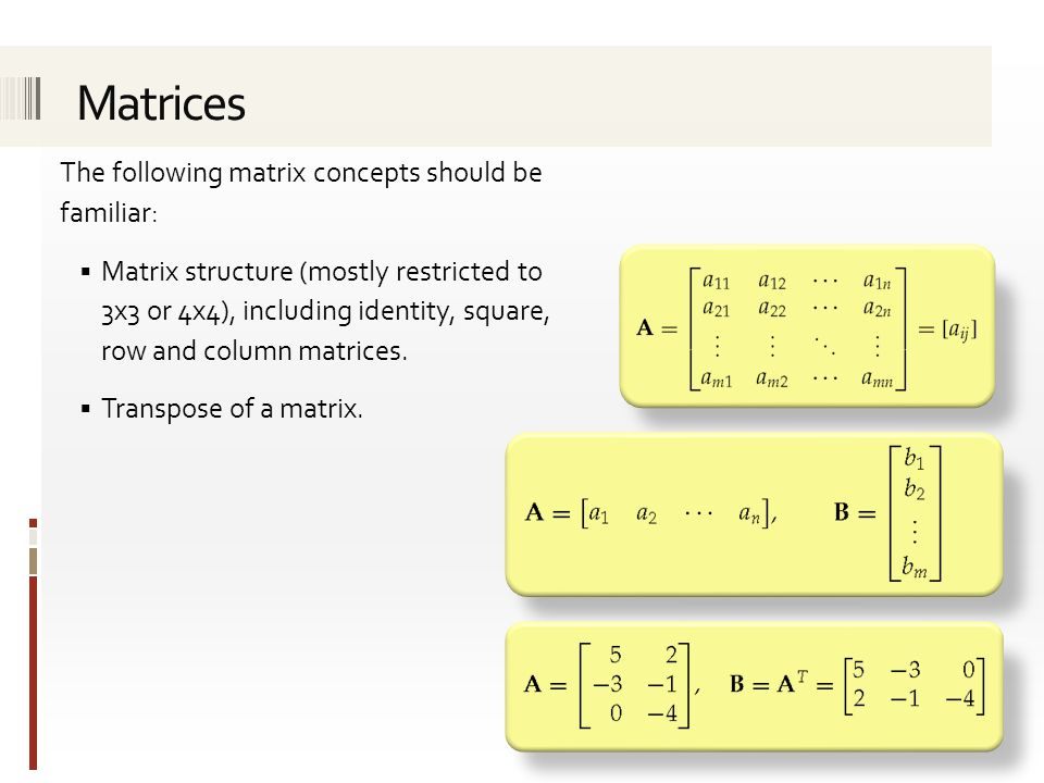 The following matrix concepts should be familiar:  Matrix structure (mostly restricted to 3x3 or 4x4), including identity, square, row and column matrices.