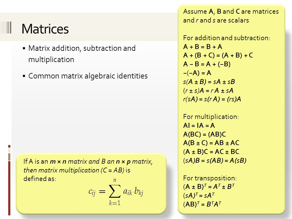  Matrix addition, subtraction and multiplication  Common matrix algebraic identities If A is an m × n matrix and B an n × p matrix, then matrix multiplication (C = AB) is defined as: Assume A, B and C are matrices and r and s are scalars For addition and subtraction: A + B = B + A A + (B + C) = (A + B) + C A − B = A + (−B) −(−A) = A s(A ± B) = sA ± sB (r ± s)A = r A ± sA r(sA) = s(r A) = (rs)A For multiplication: AI = IA = A A(BC) = (AB)C A(B ± C) = AB ± AC (A ± B)C = AC ± BC (sA)B = s(AB) = A(sB) For transposition: (A ± B) T = A T ± B T (sA) T = sA T (AB) T = B T A T
