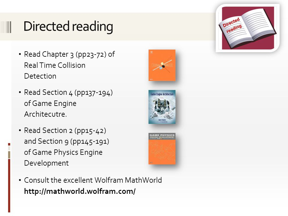 Read Chapter 3 (pp23-72) of Real Time Collision Detection Read Section 4 (pp137-194) of Game Engine Architecutre.