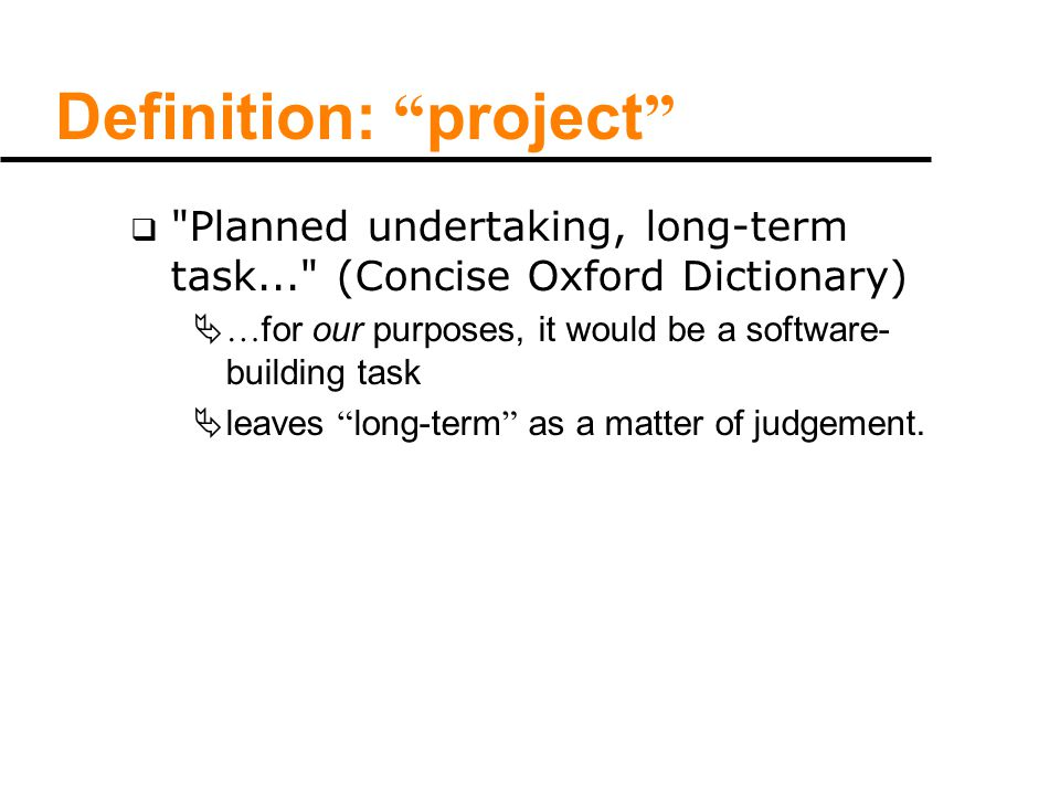 Definition: project  Planned undertaking, long-term task... (Concise Oxford Dictionary)  … for our purposes, it would be a software- building task  leaves long-term as a matter of judgement.