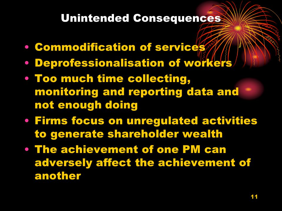 11 Unintended Consequences Commodification of services Deprofessionalisation of workers Too much time collecting, monitoring and reporting data and not enough doing Firms focus on unregulated activities to generate shareholder wealth The achievement of one PM can adversely affect the achievement of another