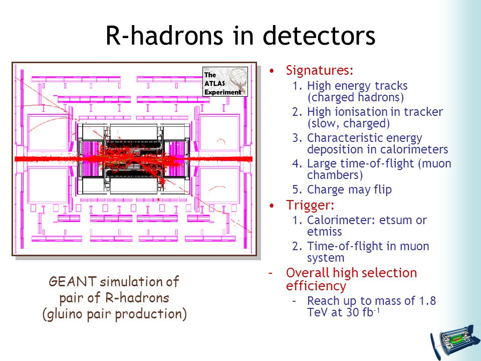 R-hadrons in detectors Signatures: 1.High energy tracks (charged hadrons) 2.High ionisation in tracker (slow, charged) 3.Characteristic energy deposition in calorimeters 4.Large time-of-flight (muon chambers) 5.Charge may flip Trigger: 1.Calorimeter: etsum or etmiss 2.Time-of-flight in muon system –Overall high selection efficiency –Reach up to mass of 1.8 TeV at 30 fb -1 GEANT simulation of pair of R-hadrons (gluino pair production)
