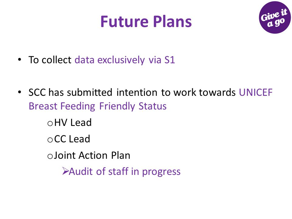 Future Plans To collect data exclusively via S1 SCC has submitted intention to work towards UNICEF Breast Feeding Friendly Status o HV Lead o CC Lead o Joint Action Plan  Audit of staff in progress