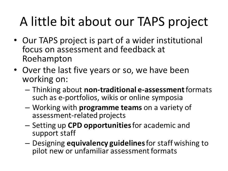 A little bit about our TAPS project Our TAPS project is part of a wider institutional focus on assessment and feedback at Roehampton Over the last five years or so, we have been working on: – Thinking about non-traditional e-assessment formats such as e-portfolios, wikis or online symposia – Working with programme teams on a variety of assessment-related projects – Setting up CPD opportunities for academic and support staff – Designing equivalency guidelines for staff wishing to pilot new or unfamiliar assessment formats