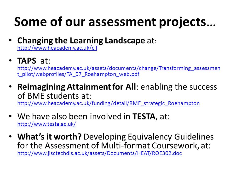 Some of our assessment projects… Changing the Learning Landscape at : http://www.heacademy.ac.uk/cll http://www.heacademy.ac.uk/cll TAPS at: http://www.heacademy.ac.uk/assets/documents/change/Transforming_assessmen t_pilot/webprofiles/TA_07_Roehampton_web.pdf http://www.heacademy.ac.uk/assets/documents/change/Transforming_assessmen t_pilot/webprofiles/TA_07_Roehampton_web.pdf Reimagining Attainment for All: enabling the success of BME students at: http://www.heacademy.ac.uk/funding/detail/BME_strategic_Roehampton http://www.heacademy.ac.uk/funding/detail/BME_strategic_Roehampton We have also been involved in TESTA, at: http://www.testa.ac.uk/ http://www.testa.ac.uk/ What's it worth.
