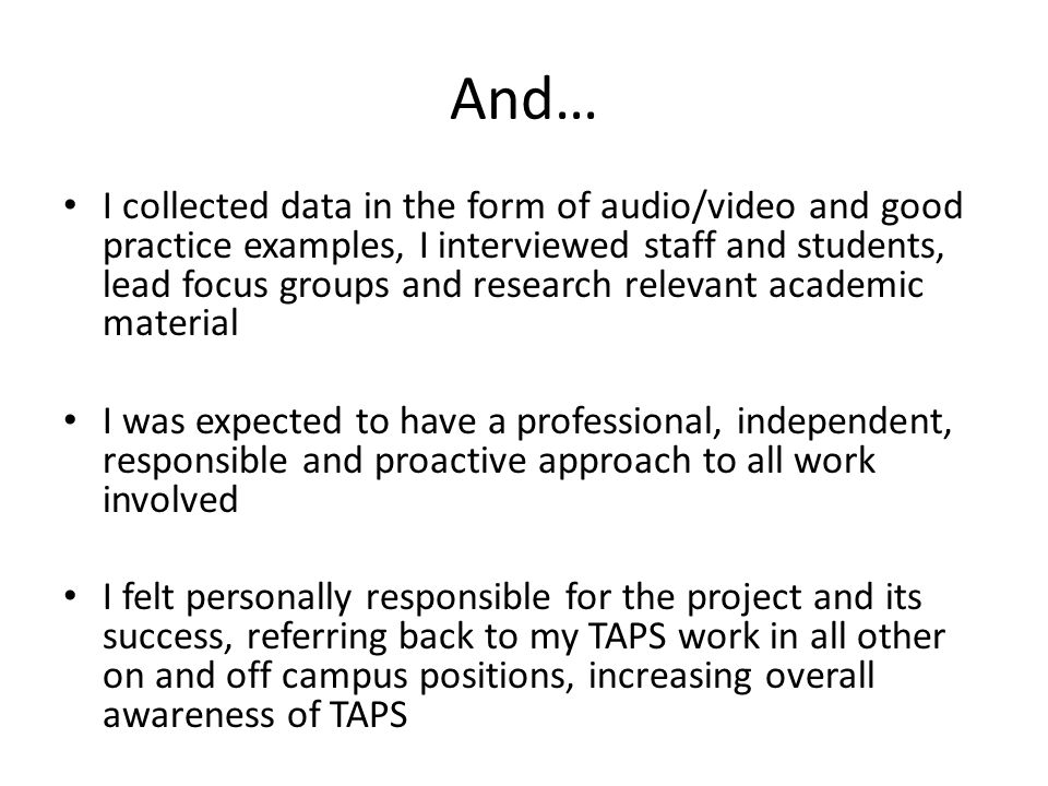 And… I collected data in the form of audio/video and good practice examples, I interviewed staff and students, lead focus groups and research relevant academic material I was expected to have a professional, independent, responsible and proactive approach to all work involved I felt personally responsible for the project and its success, referring back to my TAPS work in all other on and off campus positions, increasing overall awareness of TAPS