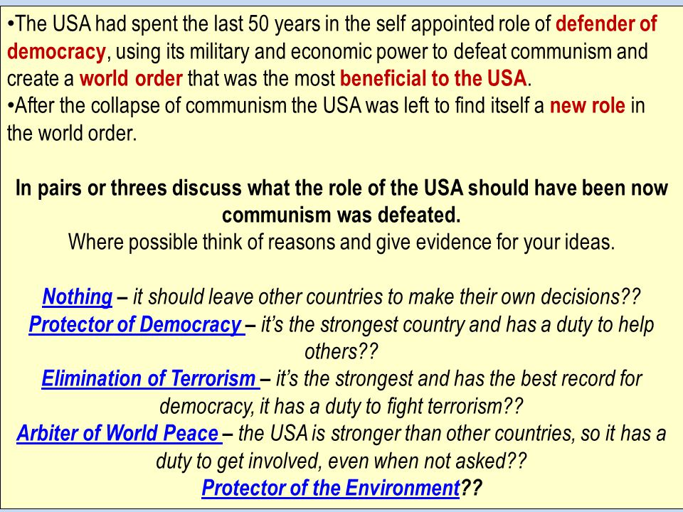 The USA had spent the last 50 years in the self appointed role of defender of democracy, using its military and economic power to defeat communism and create a world order that was the most beneficial to the USA.