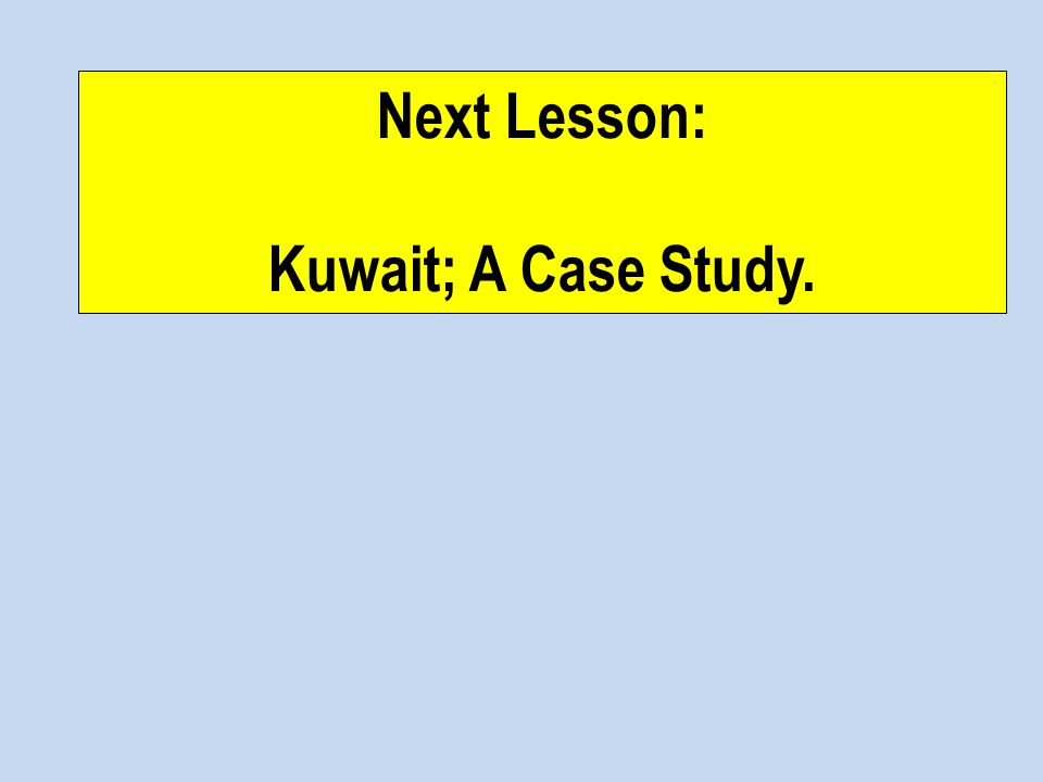 Next Lesson: Kuwait; A Case Study.