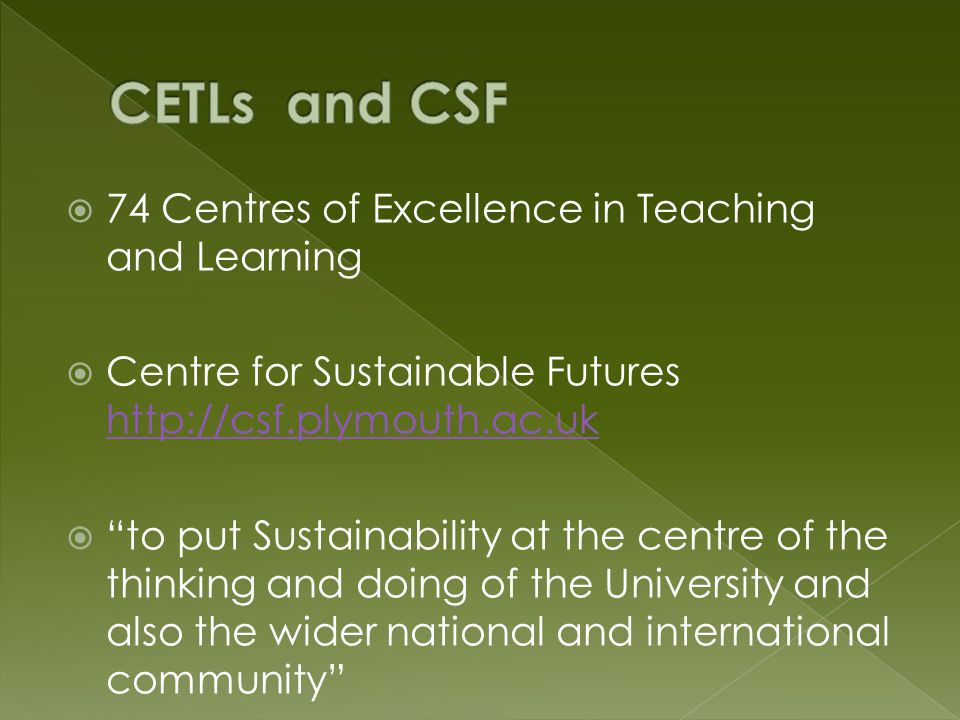  74 Centres of Excellence in Teaching and Learning  Centre for Sustainable Futures http://csf.plymouth.ac.uk http://csf.plymouth.ac.uk  to put Sustainability at the centre of the thinking and doing of the University and also the wider national and international community