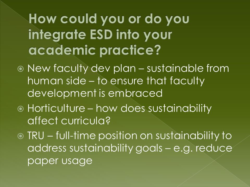  New faculty dev plan – sustainable from human side – to ensure that faculty development is embraced  Horticulture – how does sustainability affect curricula.