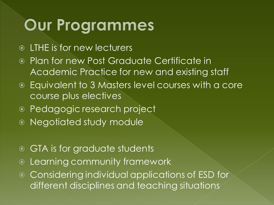  LTHE is for new lecturers  Plan for new Post Graduate Certificate in Academic Practice for new and existing staff  Equivalent to 3 Masters level courses with a core course plus electives  Pedagogic research project  Negotiated study module  GTA is for graduate students  Learning community framework  Considering individual applications of ESD for different disciplines and teaching situations