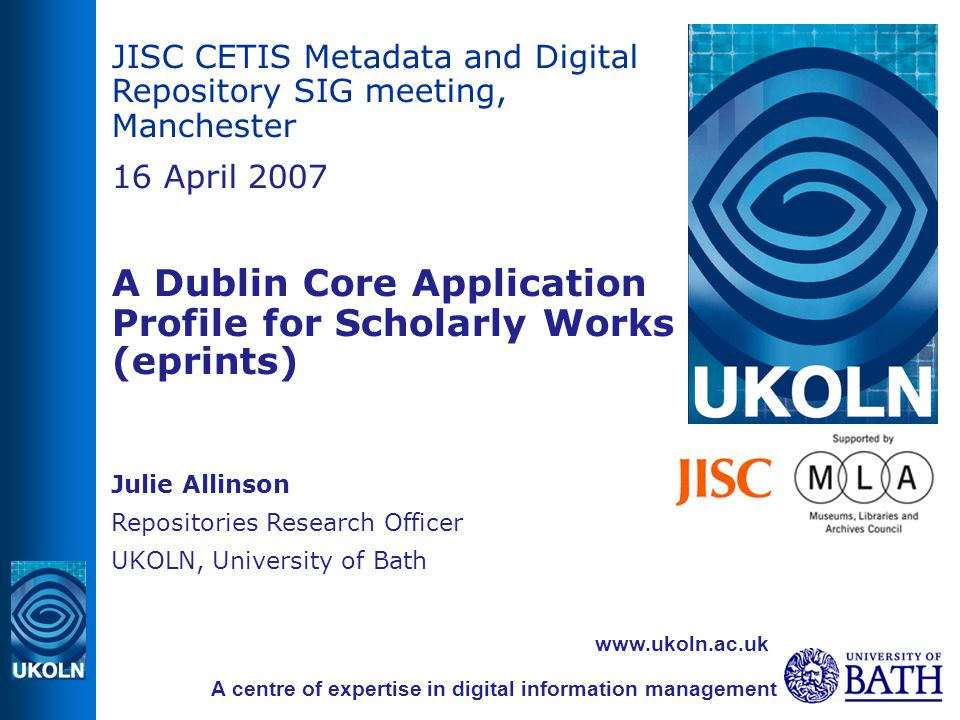 JISC CETIS Metadata and Digital Repository SIG meeting, Manchester 16 April 2007 A Dublin Core Application Profile for Scholarly Works (eprints) ‏ Julie Allinson Repositories Research Officer UKOLN, University of Bath A centre of expertise in digital information management www.ukoln.ac.uk