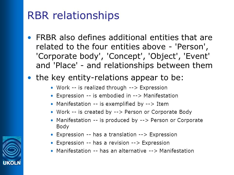 RBR relationships FRBR also defines additional entities that are related to the four entities above - Person , Corporate body , Concept , Object , Event and Place - and relationships between them the key entity-relations appear to be: Work -- is realized through --> Expression Expression -- is embodied in --> Manifestation Manifestation -- is exemplified by --> Item Work -- is created by --> Person or Corporate Body Manifestation -- is produced by --> Person or Corporate Body Expression -- has a translation --> Expression Expression -- has a revision --> Expression Manifestation -- has an alternative --> Manifestation