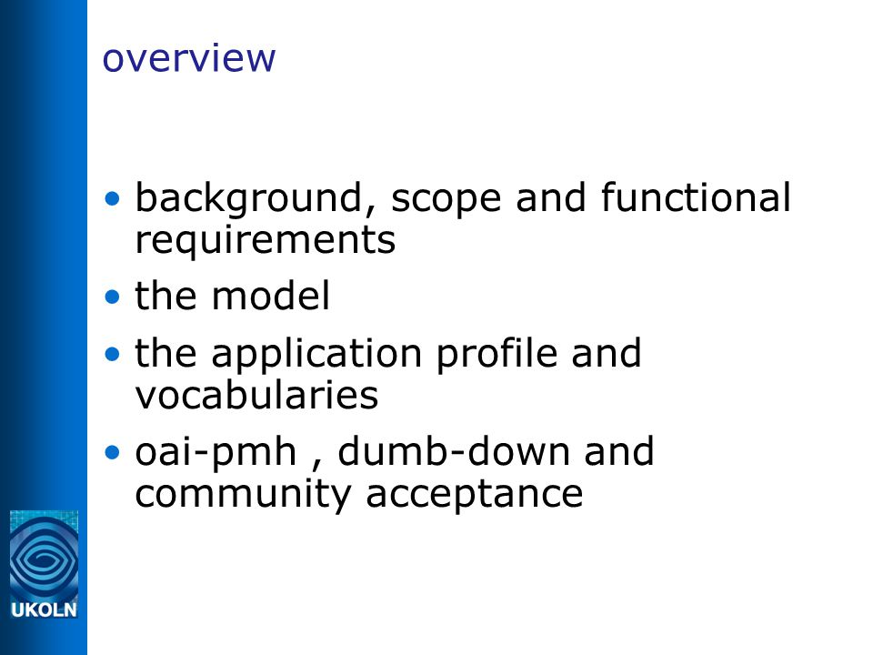 overview background, scope and functional requirements the model the application profile and vocabularies oai-pmh, dumb-down and community acceptance