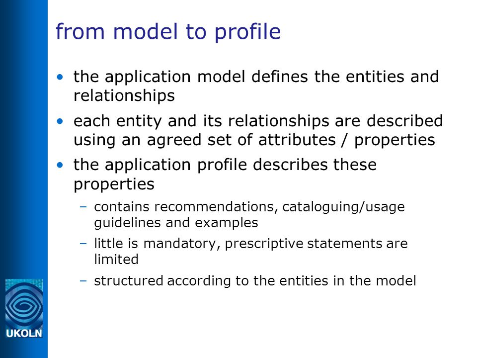 from model to profile the application model defines the entities and relationships each entity and its relationships are described using an agreed set of attributes / properties the application profile describes these properties –contains recommendations, cataloguing/usage guidelines and examples –little is mandatory, prescriptive statements are limited –structured according to the entities in the model