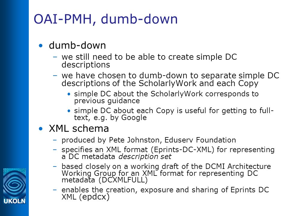 OAI-PMH, dumb-down dumb-down –we still need to be able to create simple DC descriptions –we have chosen to dumb-down to separate simple DC descriptions of the ScholarlyWork and each Copy simple DC about the ScholarlyWork corresponds to previous guidance simple DC about each Copy is useful for getting to full- text, e.g.