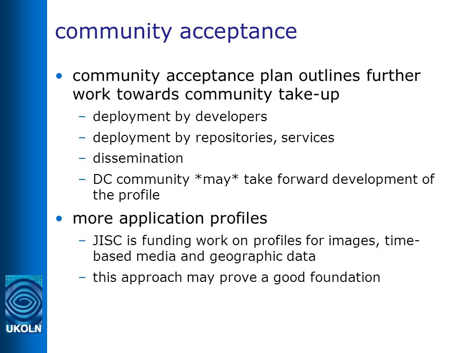community acceptance community acceptance plan outlines further work towards community take-up –deployment by developers –deployment by repositories, services –dissemination –DC community *may* take forward development of the profile more application profiles –JISC is funding work on profiles for images, time- based media and geographic data –this approach may prove a good foundation