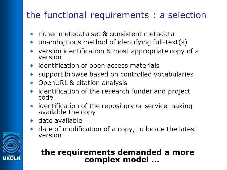 the functional requirements : a selection richer metadata set & consistent metadata unambiguous method of identifying full-text(s) ‏ version identification & most appropriate copy of a version identification of open access materials support browse based on controlled vocabularies OpenURL & citation analysis identification of the research funder and project code identification of the repository or service making available the copy date available date of modification of a copy, to locate the latest version the requirements demanded a more complex model …