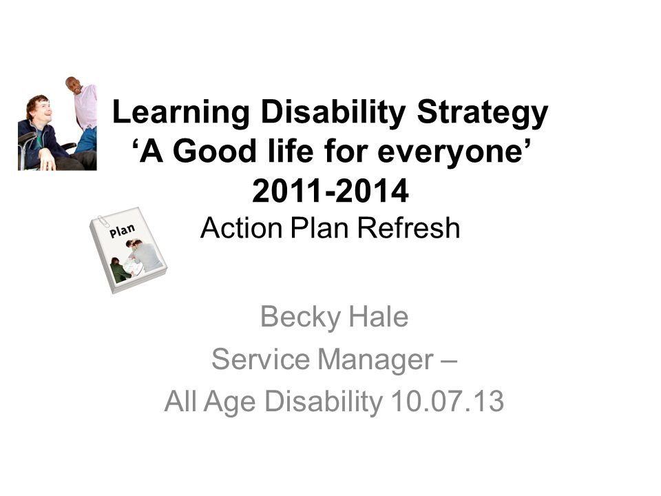 Learning Disability Strategy 'A Good life for everyone' 2011-2014 Action Plan Refresh Becky Hale Service Manager – All Age Disability 10.07.13