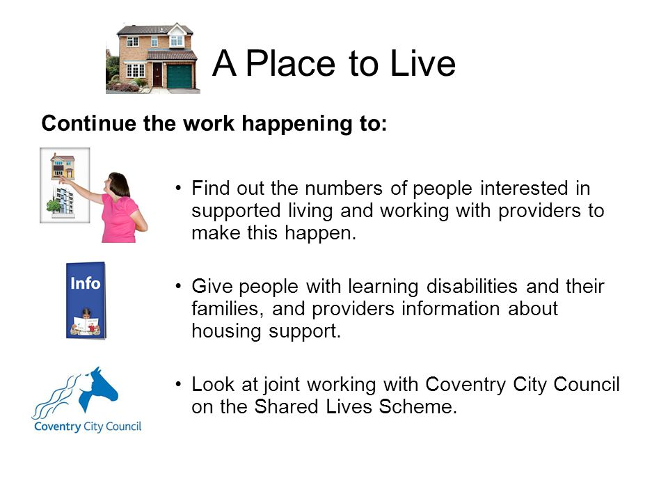 A Place to Live Continue the work happening to: Find out the numbers of people interested in supported living and working with providers to make this happen.