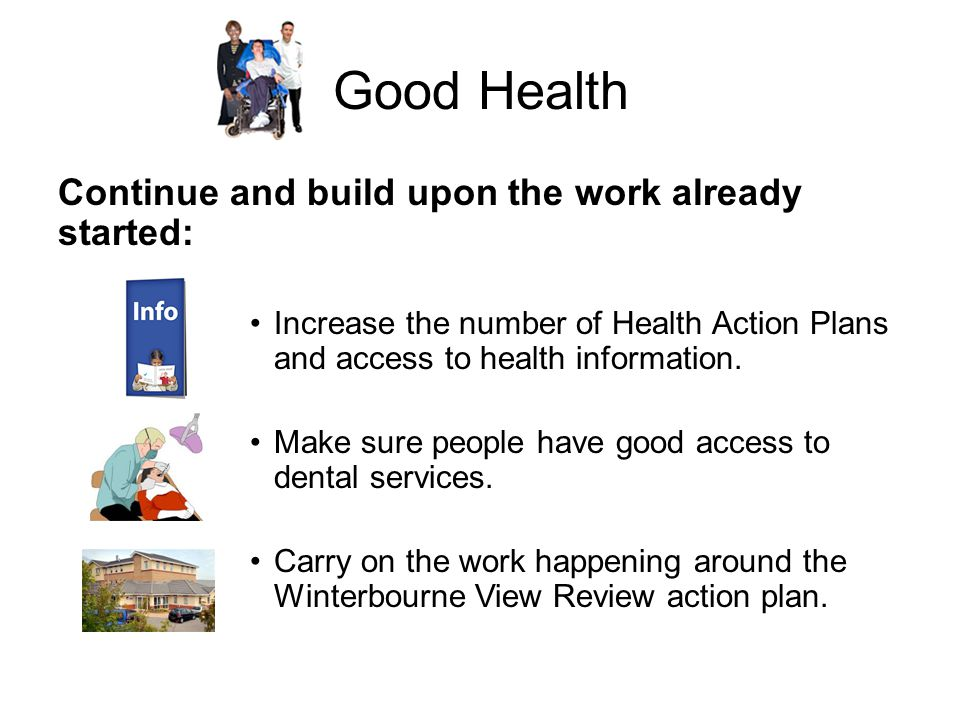 Good Health Continue and build upon the work already started: Increase the number of Health Action Plans and access to health information.