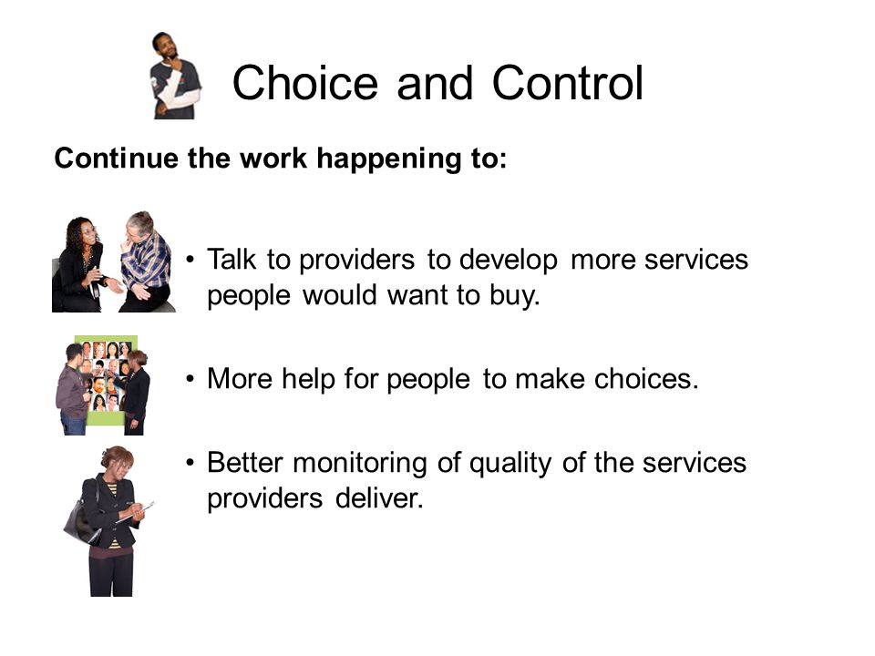 Choice and Control Continue the work happening to: Talk to providers to develop more services people would want to buy.