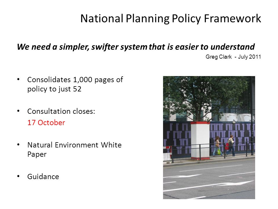 National Planning Policy Framework We need a simpler, swifter system that is easier to understand Greg Clark - July 2011 Consolidates 1,000 pages of policy to just 52 Consultation closes: 17 October Natural Environment White Paper Guidance