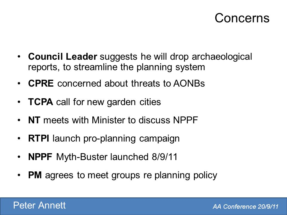 AA Conference 20/9/11 Peter Annett Concerns Council Leader suggests he will drop archaeological reports, to streamline the planning system CPRE concerned about threats to AONBs TCPA call for new garden cities NT meets with Minister to discuss NPPF RTPI launch pro-planning campaign NPPF Myth-Buster launched 8/9/11 PM agrees to meet groups re planning policy