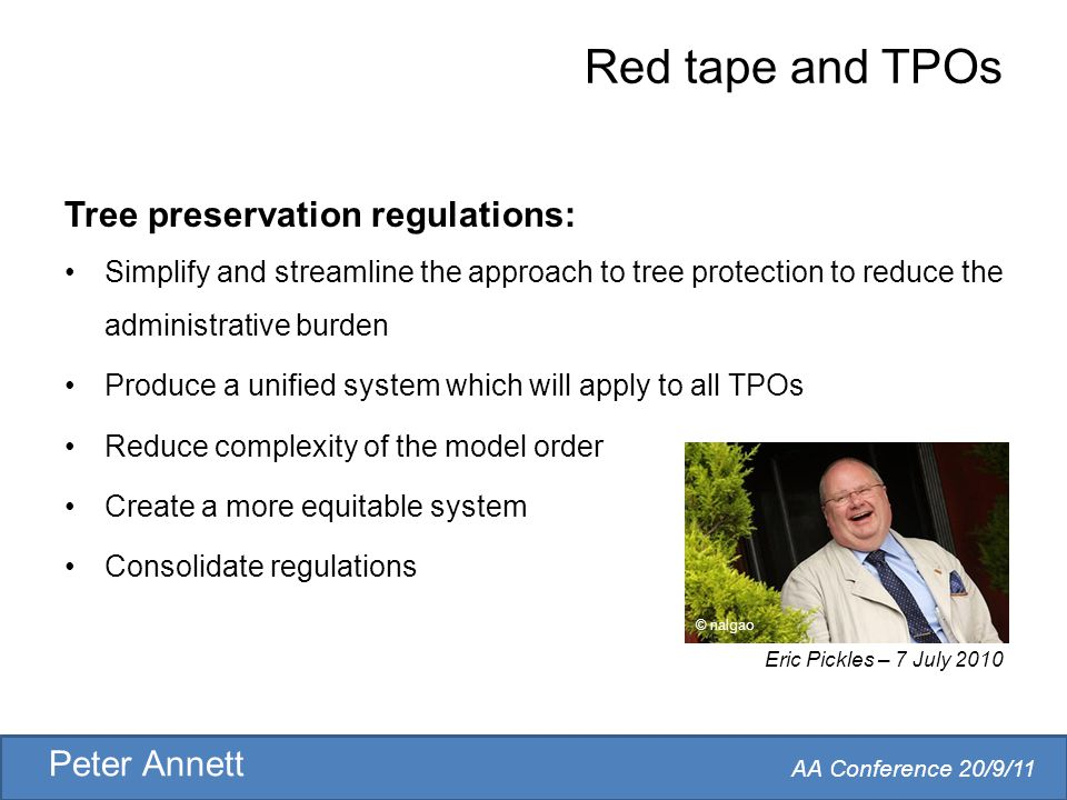 AA Conference 20/9/11 Peter Annett Red tape and TPOs Tree preservation regulations: Simplify and streamline the approach to tree protection to reduce the administrative burden Produce a unified system which will apply to all TPOs Reduce complexity of the model order Create a more equitable system Consolidate regulations Eric Pickles – 7 July 2010 © nalgao