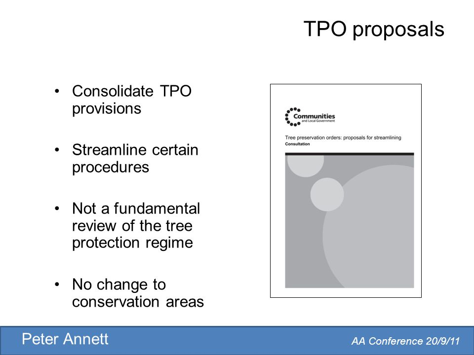 AA Conference 20/9/11 Peter Annett TPO proposals Consolidate TPO provisions Streamline certain procedures Not a fundamental review of the tree protection regime No change to conservation areas