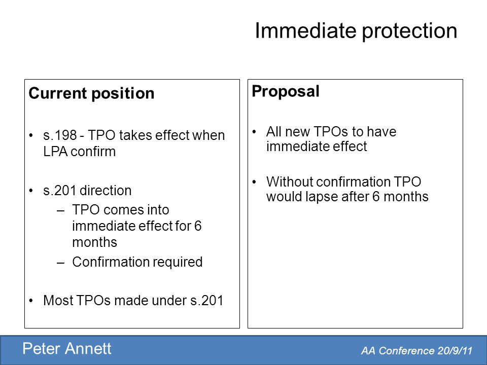 AA Conference 20/9/11 Peter Annett Immediate protection Current position s.198 - TPO takes effect when LPA confirm s.201 direction –TPO comes into immediate effect for 6 months –Confirmation required Most TPOs made under s.201 Proposal All new TPOs to have immediate effect Without confirmation TPO would lapse after 6 months