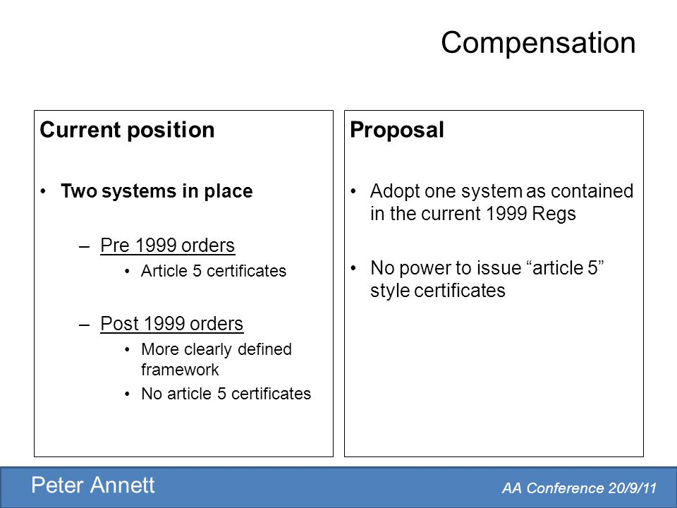 AA Conference 20/9/11 Peter Annett Compensation Current position Two systems in place –Pre 1999 orders Article 5 certificates –Post 1999 orders More clearly defined framework No article 5 certificates Proposal Adopt one system as contained in the current 1999 Regs No power to issue article 5 style certificates