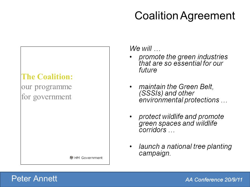 AA Conference 20/9/11 Peter Annett Coalition Agreement We will … promote the green industries that are so essential for our future maintain the Green Belt, (SSSIs) and other environmental protections … protect wildlife and promote green spaces and wildlife corridors … launch a national tree planting campaign.