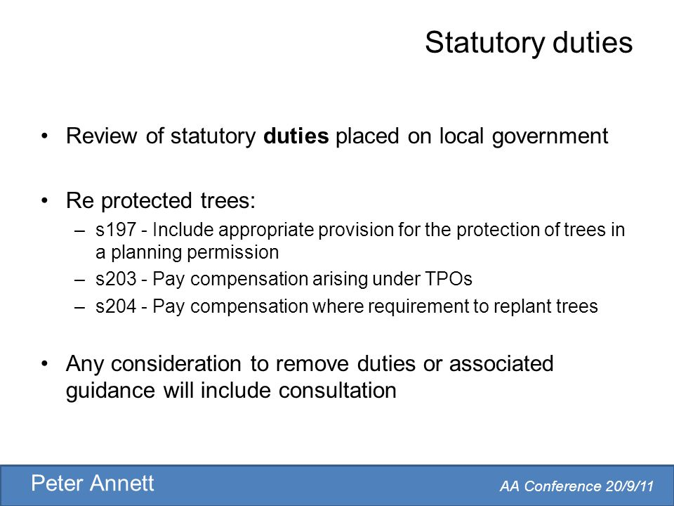 AA Conference 20/9/11 Peter Annett Statutory duties Review of statutory duties placed on local government Re protected trees: –s197 - Include appropriate provision for the protection of trees in a planning permission –s203 - Pay compensation arising under TPOs –s204 - Pay compensation where requirement to replant trees Any consideration to remove duties or associated guidance will include consultation