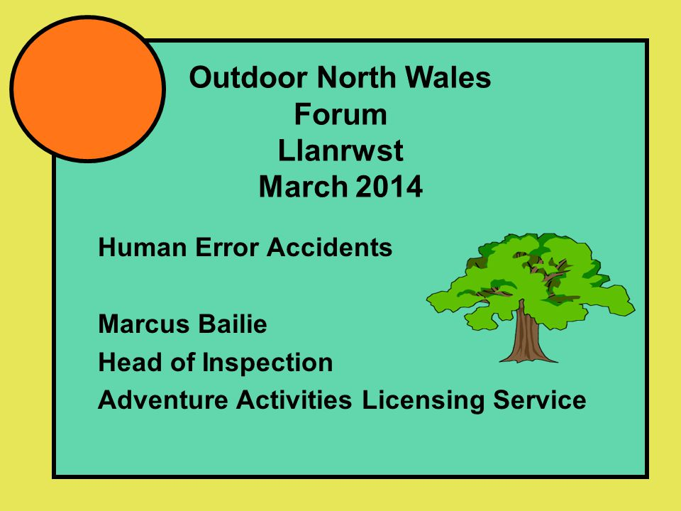 Outdoor North Wales Forum Llanrwst March 2014 Human Error Accidents Marcus Bailie Head of Inspection Adventure Activities Licensing Service
